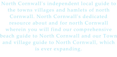 North Cornwall's independent local guide to the towns villages and hamlets of north Cornwall. North Cornwall's dedicated resource about and for north Cornwall wherein you will find our comprehensive beach guide to North Cornwall and our Town and village guide to North Cornwall, which is ever expanding.