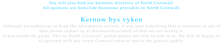 "You will also find our business directory of North Cornwall.  All sponsors are bona fide businesse providers in North Cornwall.   Kernow bys vyken Although we endeavour to keep the information current, if you spot something that is incorrect or out of date please contact us at thisisnorthcornwall so that we can rectify it. If you found the guide ""This Is North Cornwall"" useful please feel free to link to us. We will be happy to reciprocate with any north Cornwall sites of use to the general public."